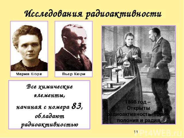 Исследования радиоактивности 1898 год – Открыты радиоактивность тория, полония и радия Все химические элементы, начиная с номера 83, обладают радиоактивностью