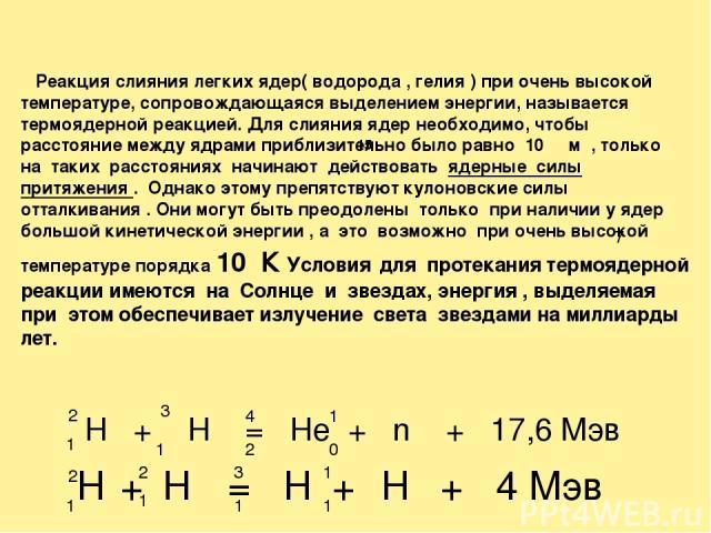 Реакция слияния легких ядер( водорода , гелия ) при очень высокой температуре, сопровождающаяся выделением энергии, называется термоядерной реакцией. Для слияния ядер необходимо, чтобы расстояние между ядрами приблизительно было равно 10 м , только …