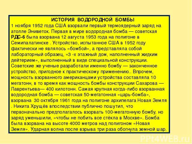 ИСТОРИЯ ВОДОРОДНОЙ БОМБЫ 1 ноября 1952 года США взорвали первый термоядерный заряд на атолле Эниветок. Первая в мире водородная бомба— советская РДС-6 была взорвана 12 августа 1953 года на полигоне в Семипалатинске . Устройство, испытанное США в 19…