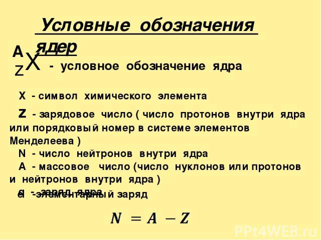 X - условное обозначение ядра z A X - символ химического элемента z - зарядовое число ( число протонов внутри ядра или порядковый номер в системе элементов Менделеева ) N - число нейтронов внутри ядра А - массовое число (число нуклонов или протонов …