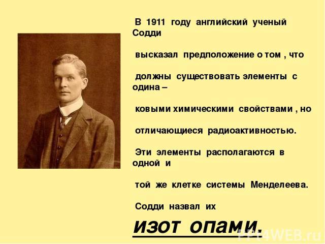 В 1911 году английский ученый Содди высказал предположение о том , что должны существовать элементы с одина – ковыми химическими свойствами , но отличающиеся радиоактивностью. Эти элементы располагаются в одной и той же клетке системы Менделеева. Со…