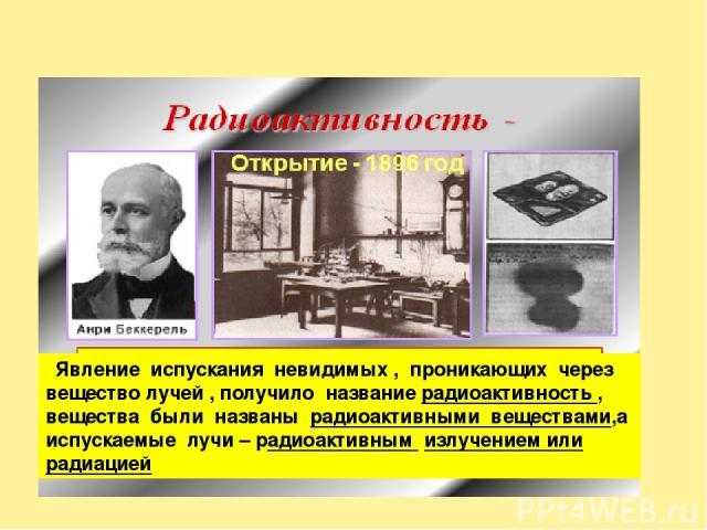 Явление испускания невидимых , проникающих через вещество лучей , получило название радиоактивность , вещества были названы радиоактивными веществами,а испускаемые лучи – радиоактивным излучением или радиацией