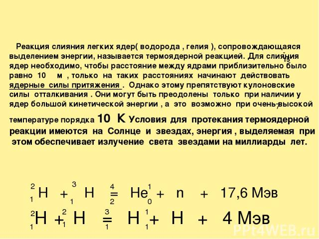 Реакция слияния легких ядер( водорода , гелия ), сопровождающаяся выделением энергии, называется термоядерной реакцией. Для слияния ядер необходимо, чтобы расстояние между ядрами приблизительно было равно 10 м , только на таких расстояниях начинают …