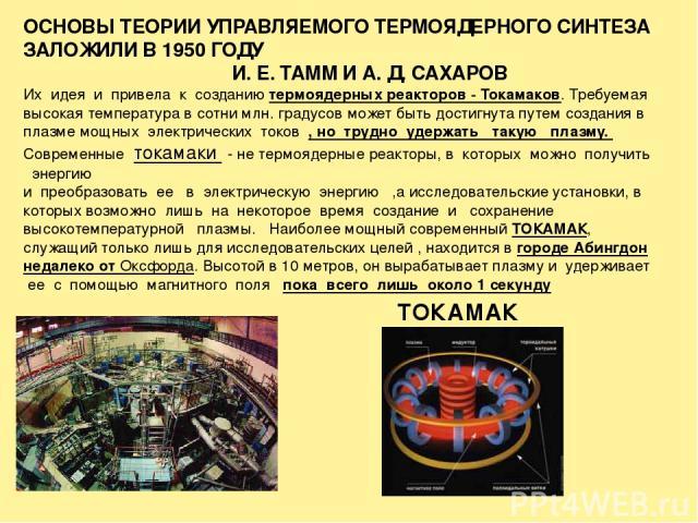 ОСНОВЫ ТЕОРИИ УПРАВЛЯЕМОГО ТЕРМОЯДЕРНОГО СИНТЕЗА ЗАЛОЖИЛИ В 1950 ГОДУ И. Е. ТАММ И А. Д. САХАРОВ Их идея и привела к созданию термоядерных реакторов - Токамаков. Требуемая высокая температура в сотни млн. градусов может быть достигнута путем создани…