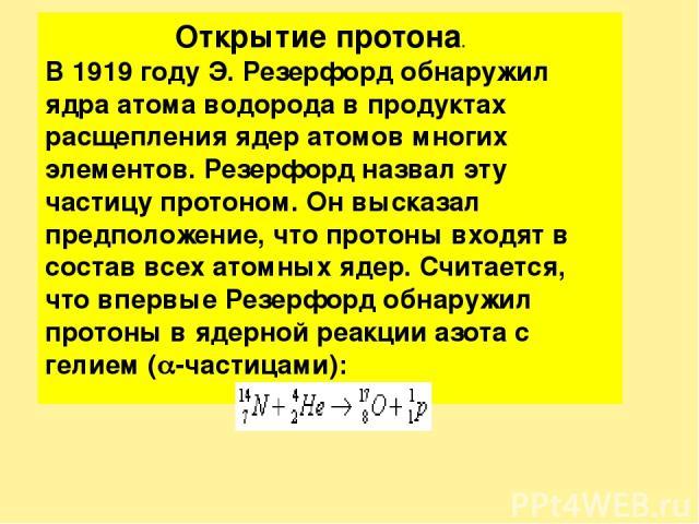 Открытие протона. В 1919 году Э. Резерфорд обнаружил ядра атома водорода в продуктах расщепления ядер атомов многих элементов. Резерфорд назвал эту частицу протоном. Он высказал предположение, что протоны входят в состав всех атомных ядер. Считается…