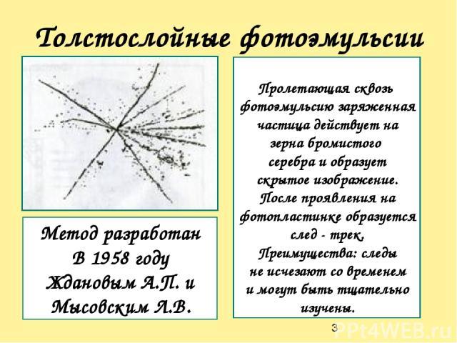 Толстослойные фотоэмульсии Метод разработан В 1958 году Ждановым А.П. и Мысовским Л.В. Пролетающая сквозь фотоэмульсию заряженная частица действует на зерна бромистого серебра и образует скрытое изображение. После проявления на фотопластинке образуе…