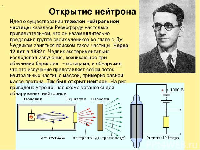 . Открытие нейтрона Идея о существовании тяжелой нейтральной частицы казалась Резерфорду настолько привлекательной, что он незамедлительно предложил группе своих учеников во главе с Дж. Чедвиком заняться поиском такой частицы. Через 12 лет в 1932 г.…