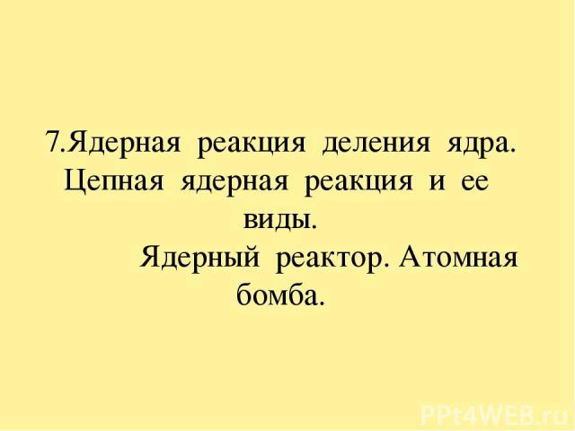 7.Ядерная реакция деления ядра. Цепная ядерная реакция и ее виды. Ядерный реактор. Атомная бомба.