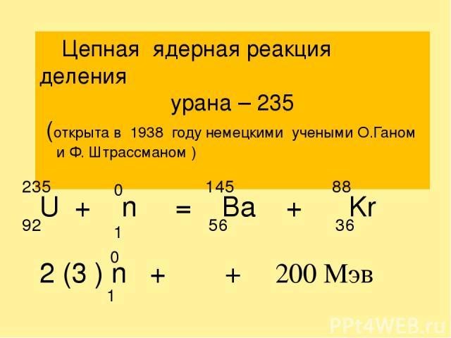 Цепная ядерная реакция деления урана – 235 (открыта в 1938 году немецкими учеными О.Ганом и Ф. Штрассманом ) U + n = Ba + Kr 2 (3 ) n + γ + 200 Mэв 92 235 0 1 56 145 36 88 0 1