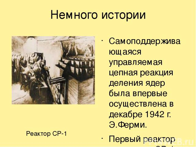Немного истории Самоподдерживающаяся управляемая цепная реакция деления ядер была впервые осуществлена в декабре 1942 г. Э.Ферми. Первый реактор назывался СР-1 Реактор СР-1