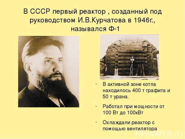 В СССР первый реактор , созданный под руководством И.В.Курчатова в 1946г., назывался Ф-1 В активной зоне котла находилось 400 т графита и 50 т урана. Работал при мощности от 100 Вт до 100кВт Охлаждали реактор с помощью вентилятора