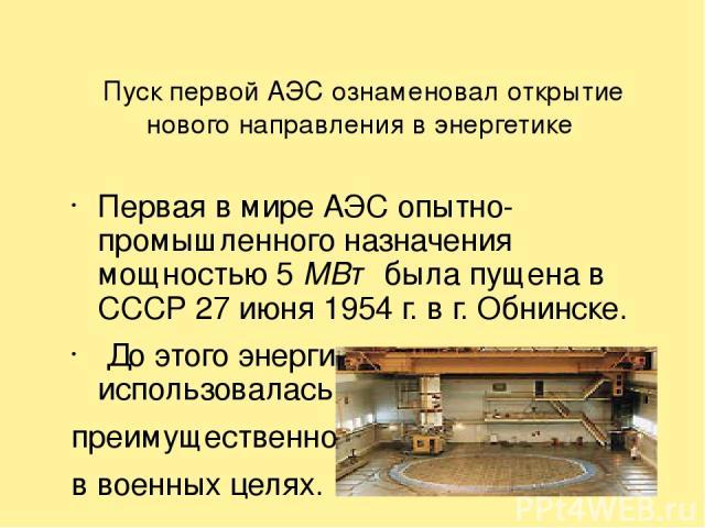 Пуск первой АЭС ознаменовал открытие нового направления в энергетике Первая в мире АЭС опытно-промышленного назначения мощностью 5 МВт была пущена в СССР 27 июня 1954 г. в г. Обнинске. До этого энергия атомного ядра использовалась преимущественно в …