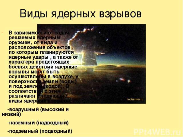 Виды ядерных взрывов В зависимости от задач, решаемых ядерным оружием, от вида и расположения объектов , по которым планируются ядерные удары , а также от характера предстоящих боевых действий ядерные взрывы могут быть осуществлены в воздухе, у пове…