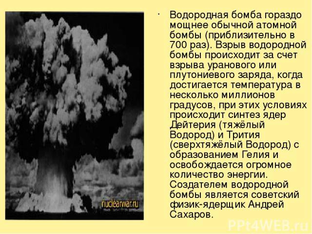 Водородная бомба гораздо мощнее обычной атомной бомбы (приблизительно в 700 раз). Взрыв водородной бомбы происходит за счет взрыва уранового или плутониевого заряда, когда достигается температура в несколько миллионов градусов, при этих условиях про…