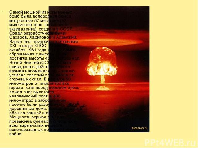 Самой мощной из испытанных бомб была водородная бомба мощностью 57 мегатонн (57 миллионов тонн тротилового эквивалента), создана в СССР. Среди разработчиков были Сахаров, Харитонов и Адамский. Взрыв был приурочен к открытию XXII съезда КПСС. Утром 3…