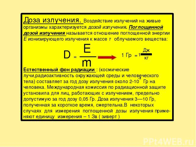 Доза излучения. Воздействие излучений на живые организмы характеризуется дозой излучения. Поглощенной дозой излучения называется отношение поглощенной энергии Е ионизирующего излучения к массе т облучаемого вещества: D = Естественный фон радиации : …