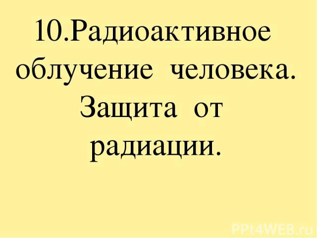 10.Радиоактивное облучение человека. Защита от радиации.