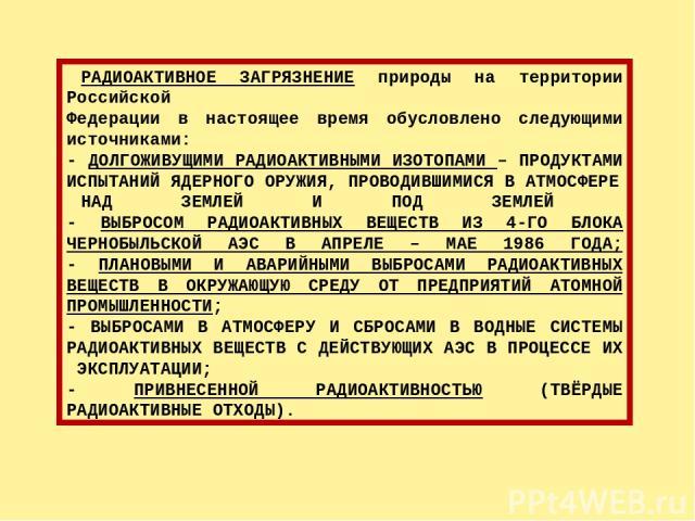 РАДИОАКТИВНОЕ ЗАГРЯЗНЕНИЕ природы на территории Российской Федерации в настоящее время обусловлено следующими источниками: - ДОЛГОЖИВУЩИМИ РАДИОАКТИВНЫМИ ИЗОТОПАМИ – ПРОДУКТАМИ ИСПЫТАНИЙ ЯДЕРНОГО ОРУЖИЯ, ПРОВОДИВШИМИСЯ В АТМОСФЕРЕ НАД ЗЕМЛЕЙ И ПОД З…