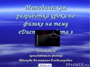 Методическая разработка урока по физике на тему «Дисперсия света » Подготовила п
