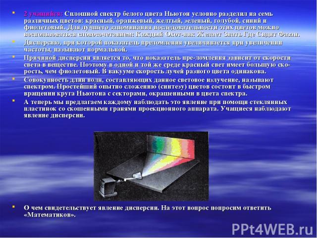 2 учащийся: Сплошной спектр белого цвета Ньютон условно разделил на семь различных цветов: красный, оранжевый, желтый, зеленый, голубой, синий и фиолетовый. Для лучшего запоминания последовательности этих цветов можно воспользоваться словосочетанием…