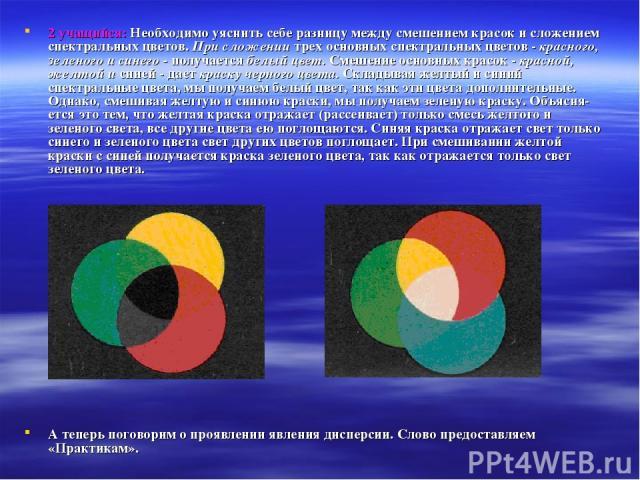 2 учащийся: Необходимо уяснить себе разницу между смешением красок и сложением спектральных цветов. При сложении трех основных спектральных цветов - красного, зеленого и синего - получается белый цвет. Смешение основных красок - красной, желтой и си…