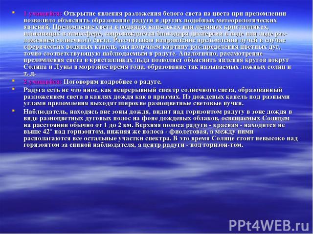1 учащийся: Открытие явления разложения белого света на цвета при преломлении позволило объяснить образование радуги и других подобных метеорологических явлений. Преломление света в водяных капельках или ледяных кристалликах, плавающих в атмосфере, …
