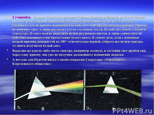 2 учащийся. Закрыв отверстие красным стеклом, Ньютон наблюдал на сте не только красное пятно, закрыв синим стеклом, он наблюдал синее пятно и т. д. Отсюда следовало, что не призма окрашивает белый, свет, как предполагалось раньше. Призма не изменяет…