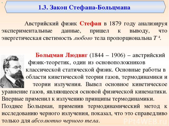 1.3. Закон Стефана-Больцмана Австрийский физик Стефан в 1879 году анализируя экспериментальные данные, пришел к выводу, что энергетическая светимость любого тела пропорциональна Т 4. Больцман Людвиг (1844 – 1906) – австрийский физик-теоретик, один и…