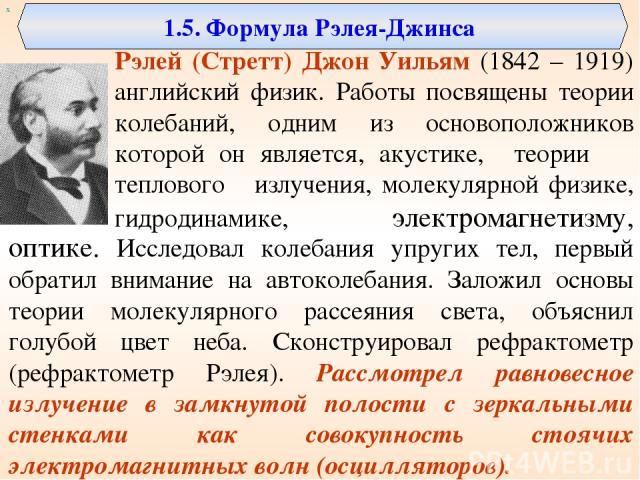 1.5. Формула Рэлея-Джинса Рэлей (Стретт) Джон Уильям (1842 – 1919) английский физик. Работы посвящены теории колебаний, одним из основоположников которой он является, акустике, теории теплового излучения, молекулярной физике, гидродинамике, электром…