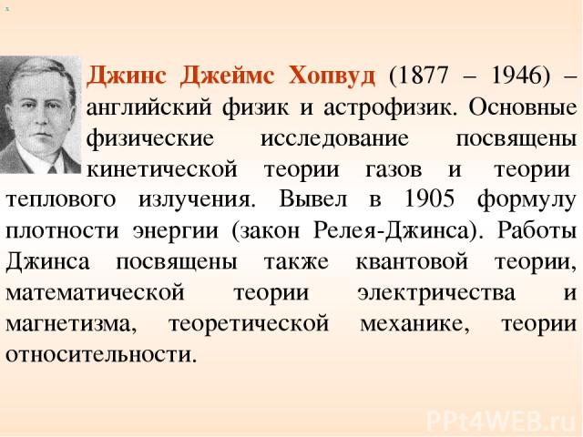 Джинс Джеймс Хопвуд (1877 – 1946) – английский физик и астрофизик. Основные физические исследование посвящены кинетической теории газов и теории теплового излучения. Вывел в 1905 формулу плотности энергии (закон Релея-Джинса). Работы Джинса посвящен…