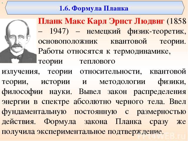 1.6. Формула Планка Планк Макс Карл Эрнст Людвиг (1858 – 1947) – немецкий физик-теоретик, основоположник квантовой теории. Работы относятся к термодинамике, теории теплового излучения, теории относительности, квантовой теории, истории и методологии …