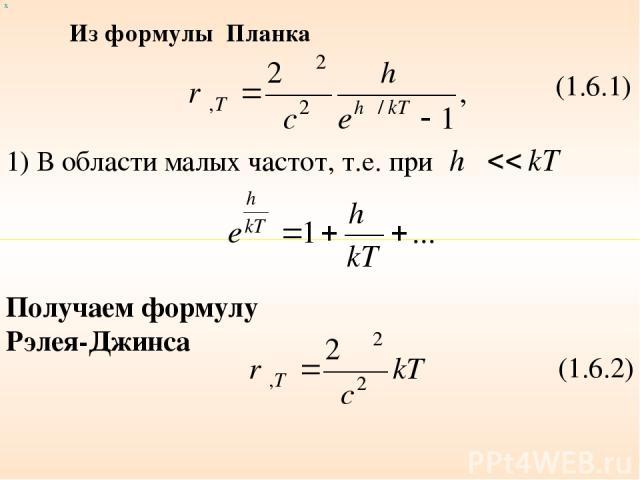 (1.6.1) 1) В области малых частот, т.е. при Получаем формулу Рэлея-Джинса (1.6.2) х Из формулы Планка