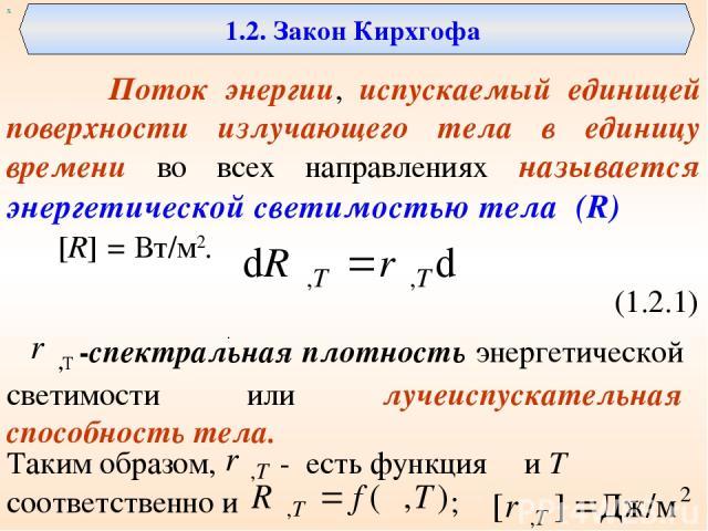 1.2. Закон Кирхгофа Поток энергии, испускаемый единицей поверхности излучающего тела в единицу времени во всех направлениях называется энергетической светимостью тела (R) [R] = Вт/м2. (1.2.1) ,Т -спектральная плотность энергетической светимости или …