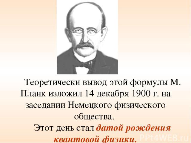 Теоретически вывод этой формулы М. Планк изложил 14 декабря 1900 г. на заседании Немецкого физического общества. Этот день стал датой рождения квантовой физики.
