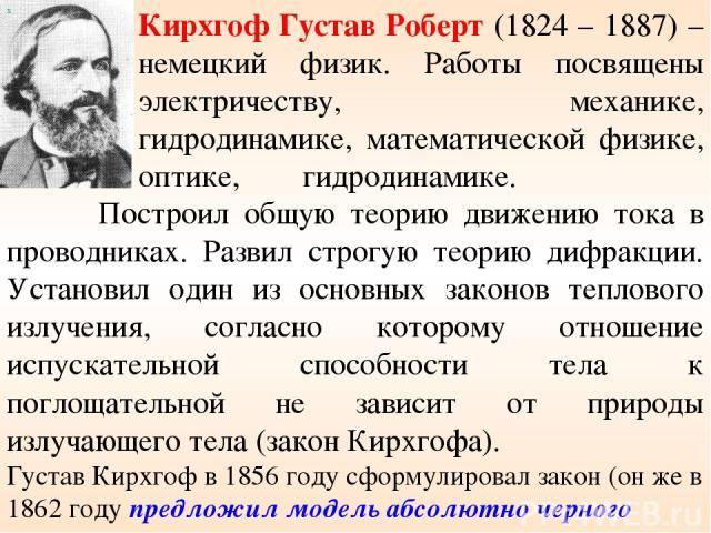 Кирхгоф Густав Роберт (1824 – 1887) – немецкий физик. Работы посвящены электричеству, механике, гидродинамике, математической физике, оптике, гидродинамике. Построил общую теорию движению тока в проводниках. Развил строгую теорию дифракции. Установи…