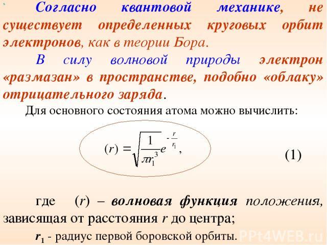 Согласно квантовой механике, не существует определенных круговых орбит электронов, как в теории Бора. В силу волновой природы электрон «размазан» в пространстве, подобно «облаку» отрицательного заряда. Для основного состояния атома можно вычислить: …