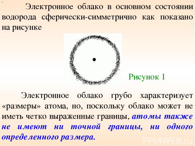 Электронное облако в основном состоянии водорода сферически-симметрично как показано на рисунке х Электронное облако грубо характеризует «размеры» атома, но, поскольку облако может не иметь четко выраженные границы, атомы также не имеют ни точной гр…