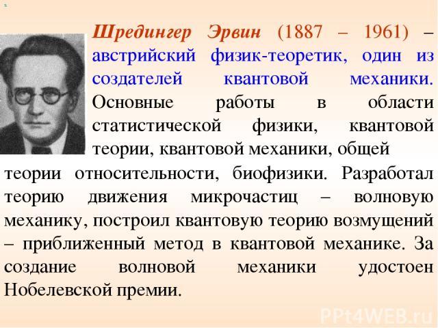 х Шредингер Эрвин (1887 – 1961) – австрийский физик-теоретик, один из создателей квантовой механики. Основные работы в области статистической физики, квантовой теории, квантовой механики, общей теории относительности, биофизики. Разработал теорию дв…