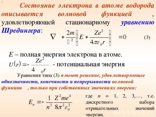 Состояние электрона в атоме водорода описывается волновой функцией Ψ, удовлетворяющей стационарному уравнению Шредингера: х E – полная энергия электрона в атоме. - потенциальная энергия Уравнения типа (3) имеют решение, удовлетворяющее однозначности…