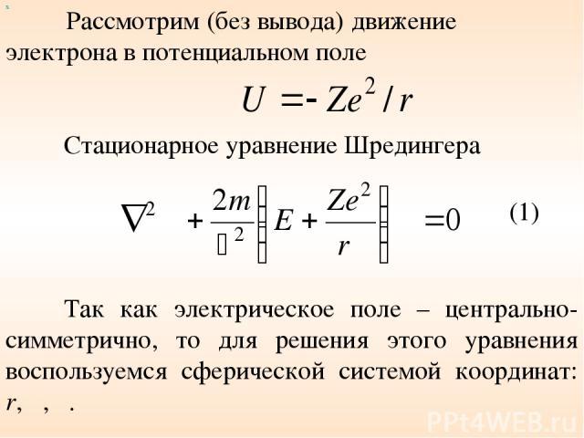 Рассмотрим (без вывода) движение электрона в потенциальном поле Стационарное уравнение Шредингера х (1) Так как электрическое поле – центрально-симметрично, то для решения этого уравнения воспользуемся сферической системой координат: r, θ, φ.
