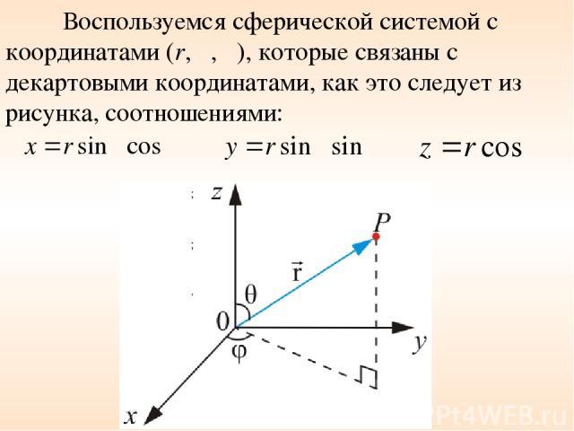 Воспользуемся сферической системой с координатами (r, θ, φ), которые связаны с декартовыми координатами, как это следует из рисунка, соотношениями: ; ; .