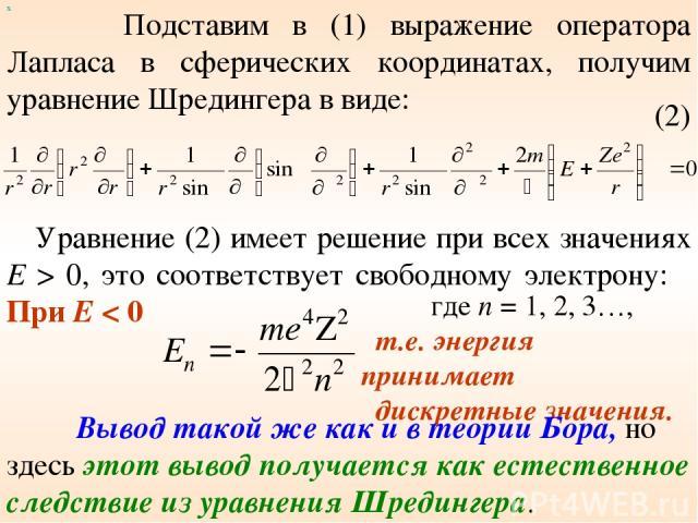 Подставим в (1) выражение оператора Лапласа в сферических координатах, получим уравнение Шредингера в виде: х (2) Уравнение (2) имеет решение при всех значениях E > 0, это соответствует свободному электрону: При Е < 0 где n = 1, 2, 3…, т.е. энергия …