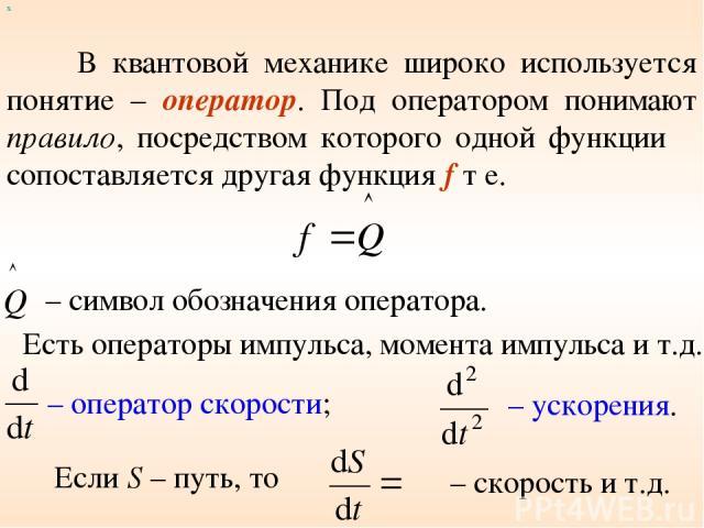 В квантовой механике широко используется понятие – оператор. Под оператором понимают правило, посредством которого одной функции φ сопоставляется другая функция f т е. х – символ обозначения оператора. Есть операторы импульса, момента импульса и т.д…