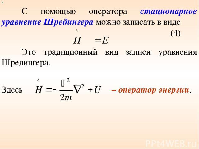 х С помощью оператора стационарное уравнение Шредингера можно записать в виде (4) Здесь – оператор энергии. Это традиционный вид записи уравнения Шредингера.