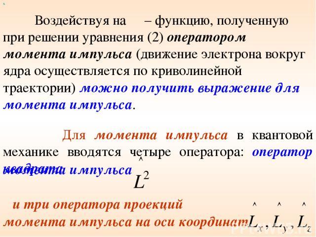 х Для момента импульса в квантовой механике вводятся четыре оператора: оператор квадрата момента импульса и три оператора проекций момента импульса на оси координат Воздействуя на Ψ – функцию, полученную при решении уравнения (2) оператором момента …