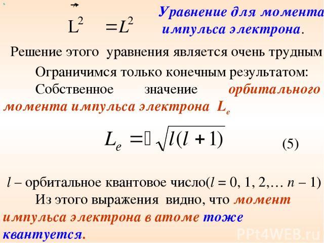 х Решение этого уравнения является очень трудным Ограничимся только конечным результатом: Собственное значение орбитального момента импульса электрона Le (5) l – орбитальное квантовое число(l = 0, 1, 2,… n – 1) Из этого выражения видно, что момент и…