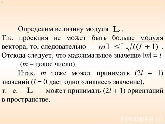 Определим величину модуля . Т.к. проекция не может быть больше модуля вектора, то, следовательно . Отсюда следует, что максимальное значение |m| = l (m – целое число). Итак, m тоже может принимать (2l + 1) значений (l = 0 дает одно «лишнее» значение…