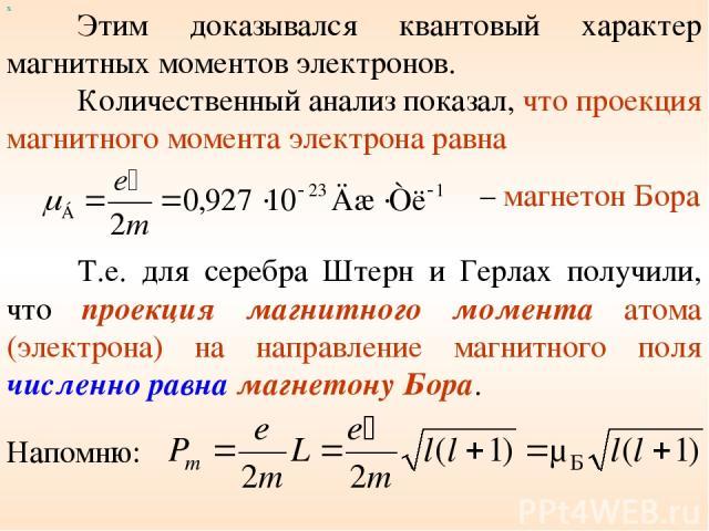 Этим доказывался квантовый характер магнитных моментов электронов. Количественный анализ показал, что проекция магнитного момента электрона равна х – магнетон Бора Т.е. для серебра Штерн и Герлах получили, что проекция магнитного момента атома (элек…