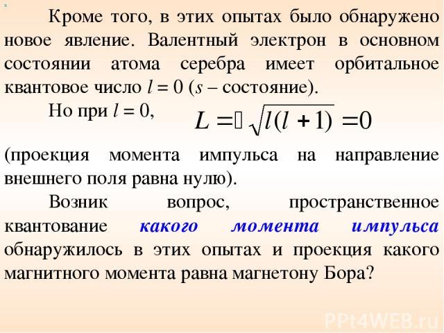 х Кроме того, в этих опытах было обнаружено новое явление. Валентный электрон в основном состоянии атома серебра имеет орбитальное квантовое число l = 0 (s – состояние). Но при l = 0, (проекция момента импульса на направление внешнего поля равна нул…
