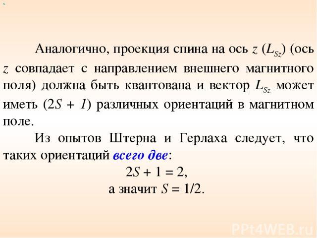 х Аналогично, проекция спина на ось z (LSz) (ось z совпадает с направлением внешнего магнитного поля) должна быть квантована и вектор LSz может иметь (2S + 1) различных ориентаций в магнитном поле. Из опытов Штерна и Герлаха следует, что таких ориен…